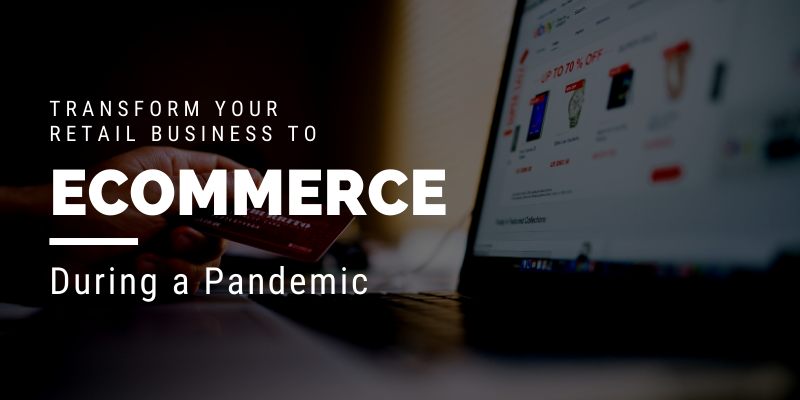 Transform your Retail Business to Ecommerce during a Pandemic